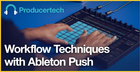 Workflow Techniques in Ableton Push By Rob Jones